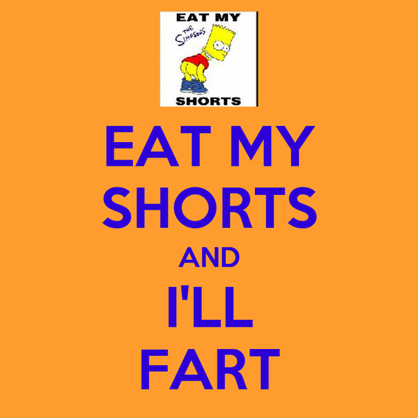 EAT MY SHORTS AND I'LL FART