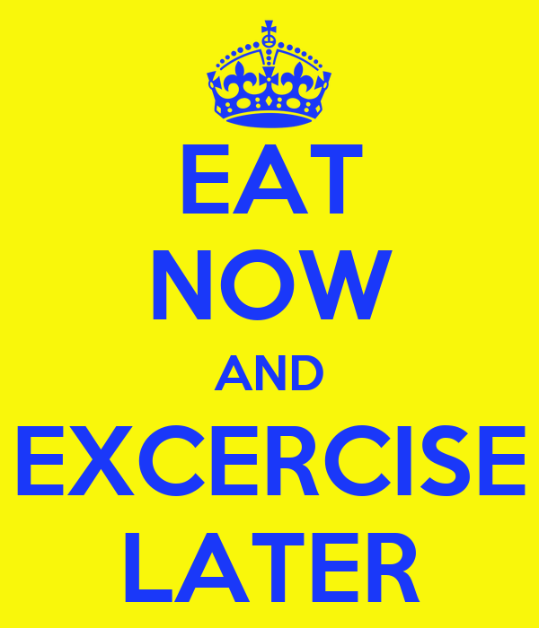 EAT NOW AND EXCERCISE LATER
