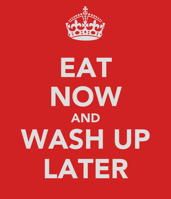 EAT NOW AND WASH UP LATER