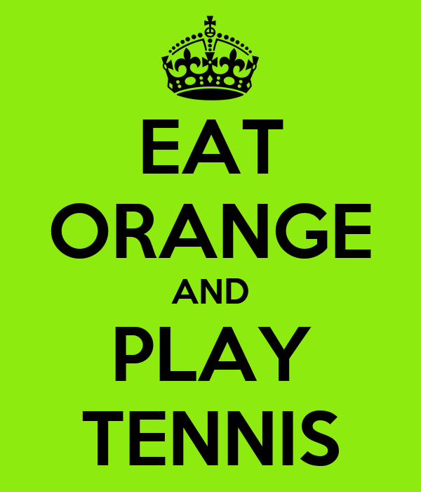EAT ORANGE AND PLAY TENNIS