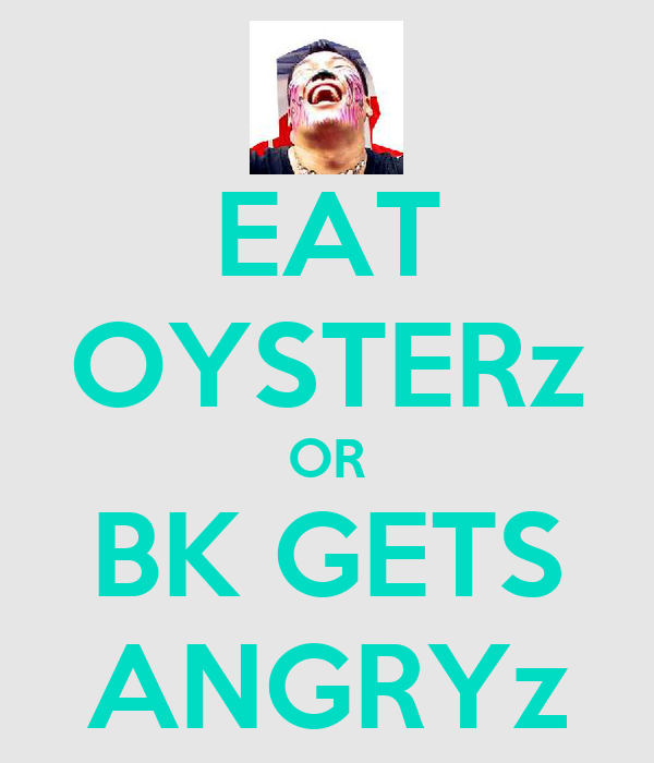 EAT OYSTERz OR BK GETS ANGRYz