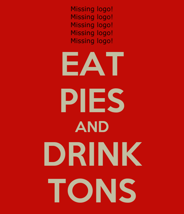 EAT PIES AND DRINK TONS