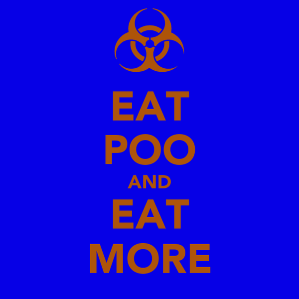 EAT POO AND EAT MORE