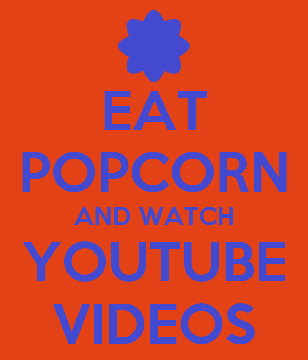 EAT POPCORN AND WATCH YOUTUBE VIDEOS