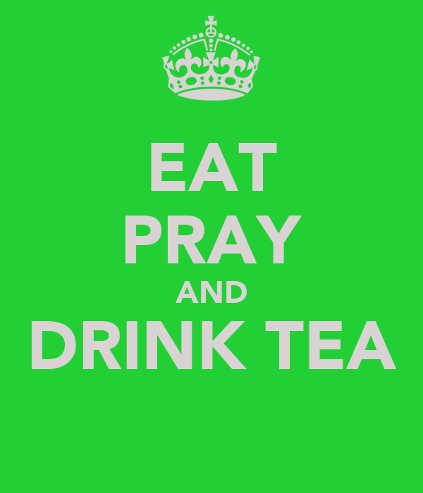 EAT PRAY AND DRINK TEA