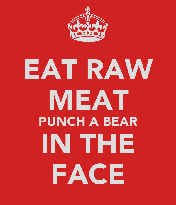 EAT RAW MEAT PUNCH A BEAR IN THE FACE