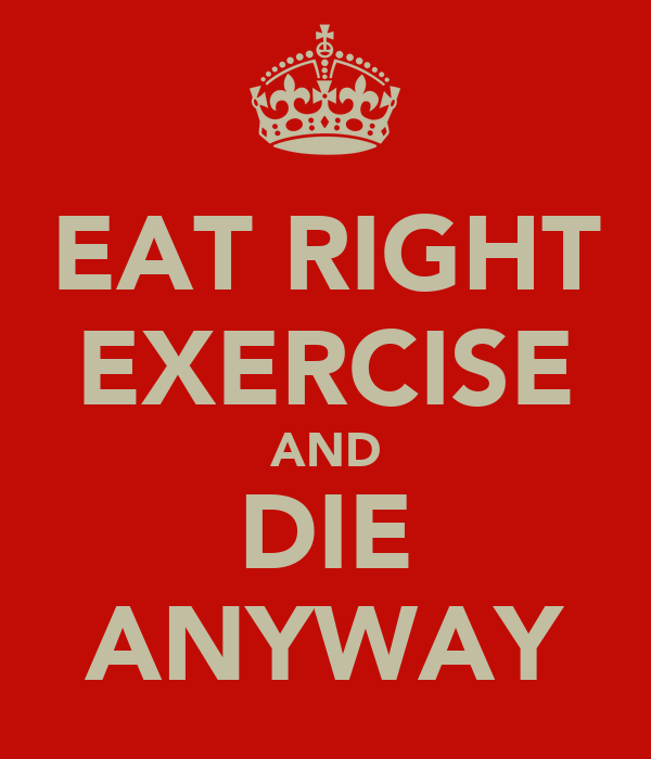 EAT RIGHT EXERCISE AND DIE ANYWAY