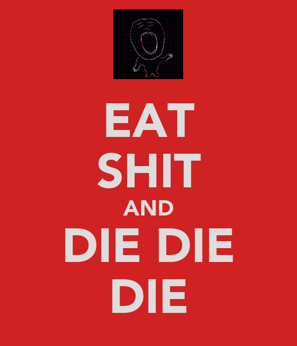 EAT SHIT AND DIE DIE DIE