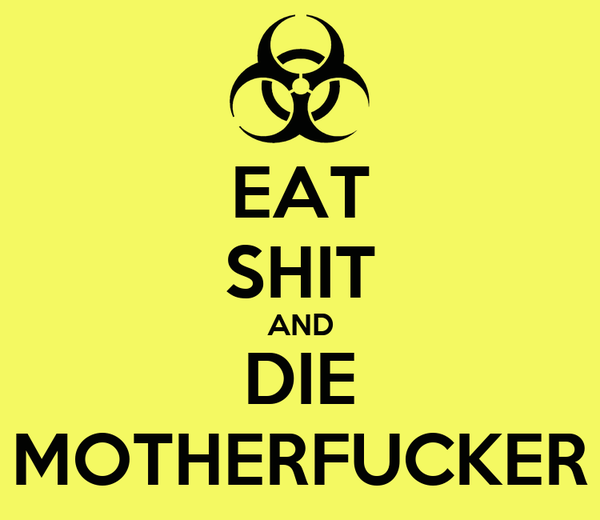 EAT SHIT AND DIE MOTHERFUCKER