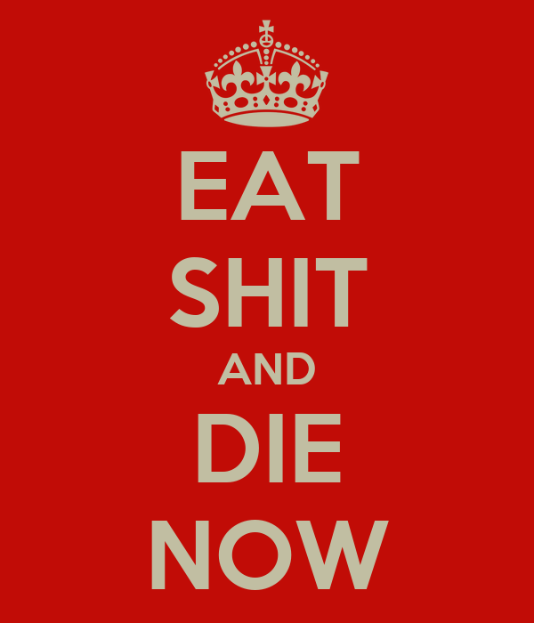 EAT SHIT AND DIE NOW