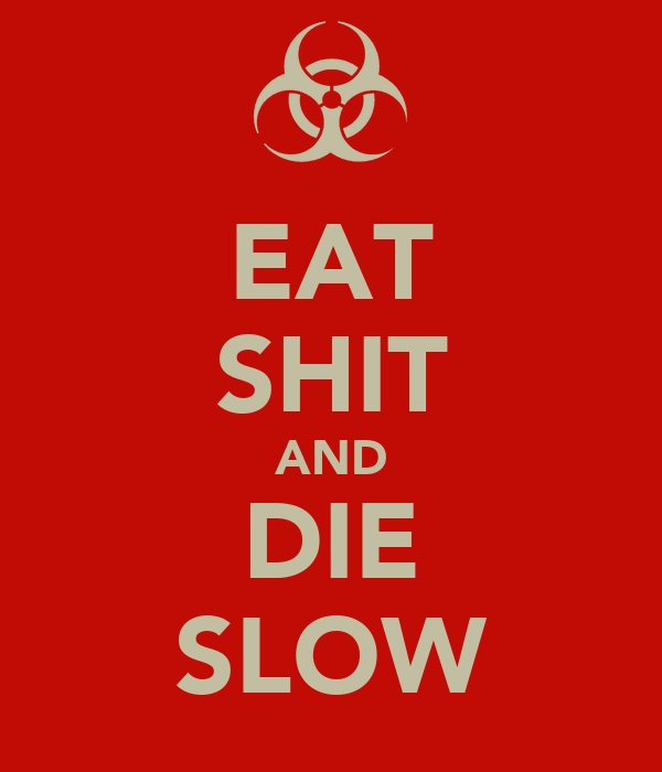 EAT SHIT AND DIE SLOW