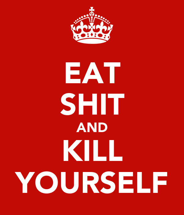 EAT SHIT AND KILL YOURSELF