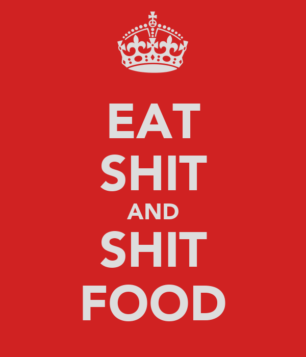 EAT SHIT AND SHIT FOOD