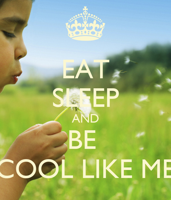 EAT SLEEP AND BE  COOL LIKE ME