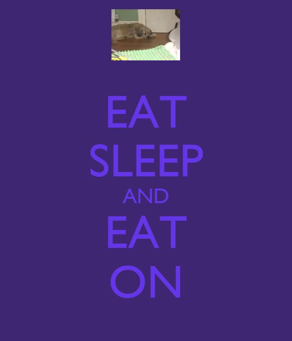 EAT SLEEP AND EAT ON