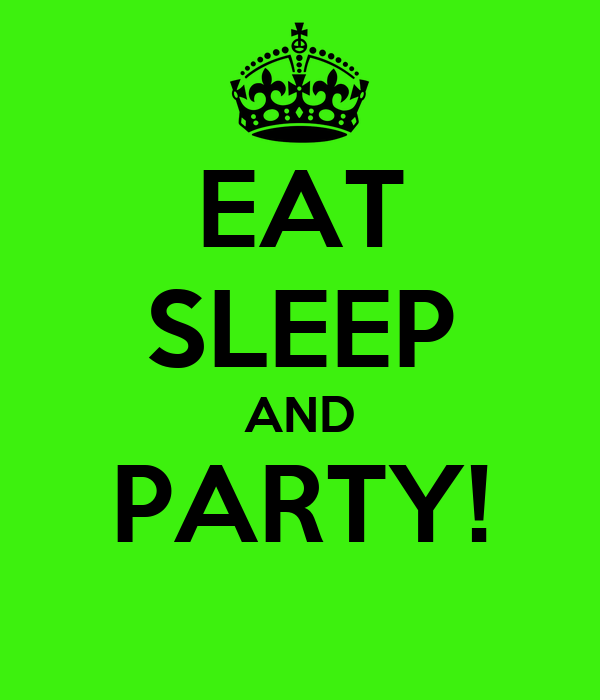 EAT SLEEP AND PARTY!