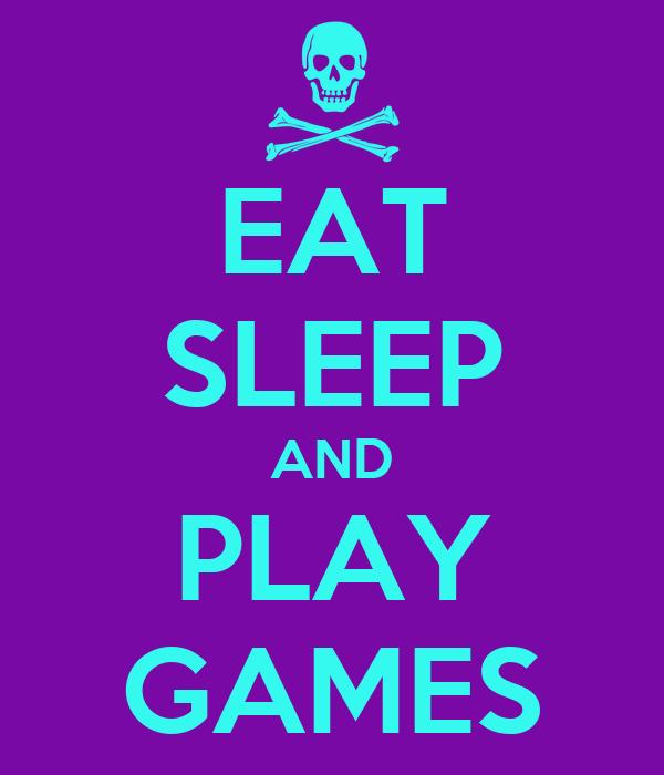 EAT SLEEP AND PLAY GAMES