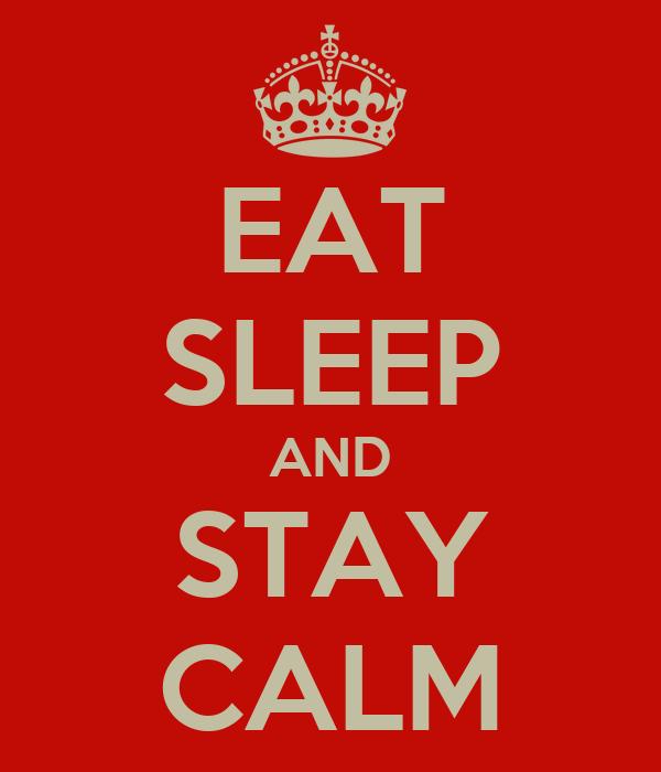 EAT SLEEP AND STAY CALM