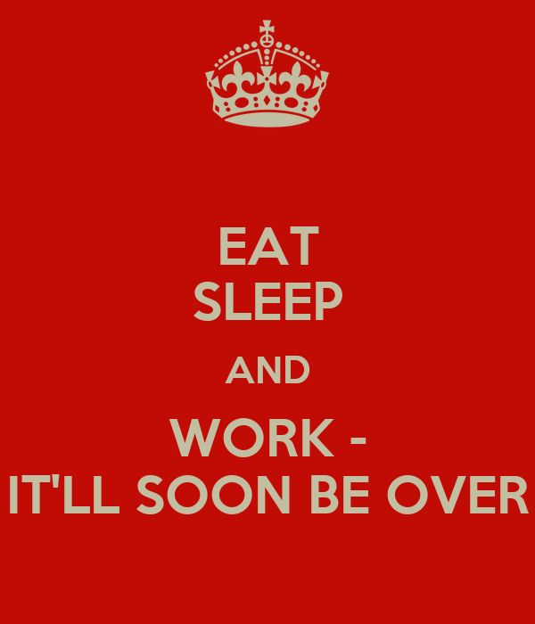 EAT SLEEP AND WORK - IT'LL SOON BE OVER