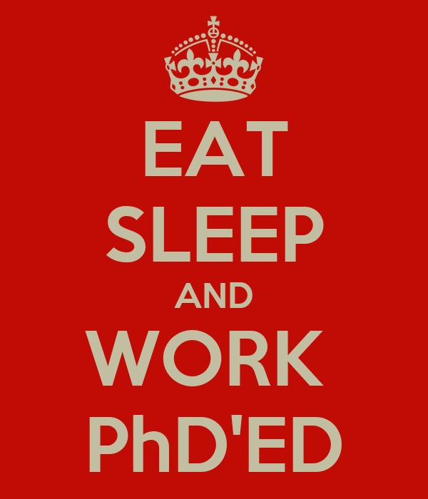 EAT SLEEP AND WORK  PhD'ED