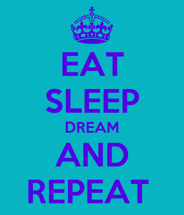EAT SLEEP DREAM AND REPEAT