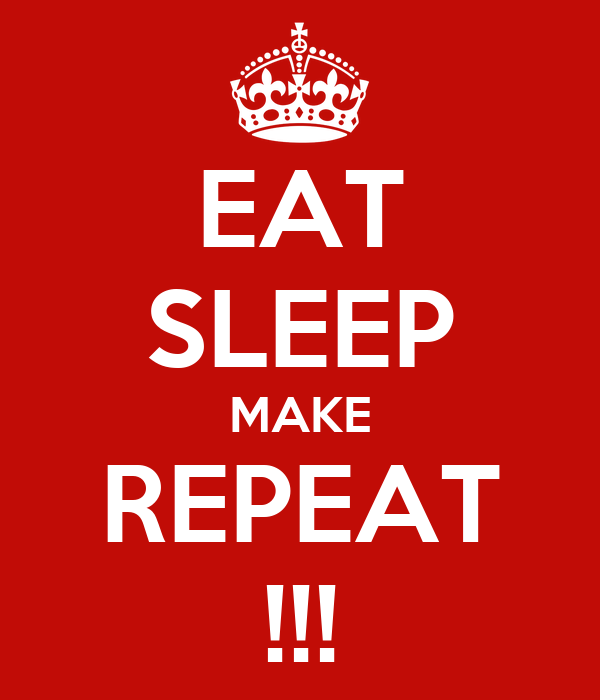 EAT SLEEP MAKE REPEAT !!!