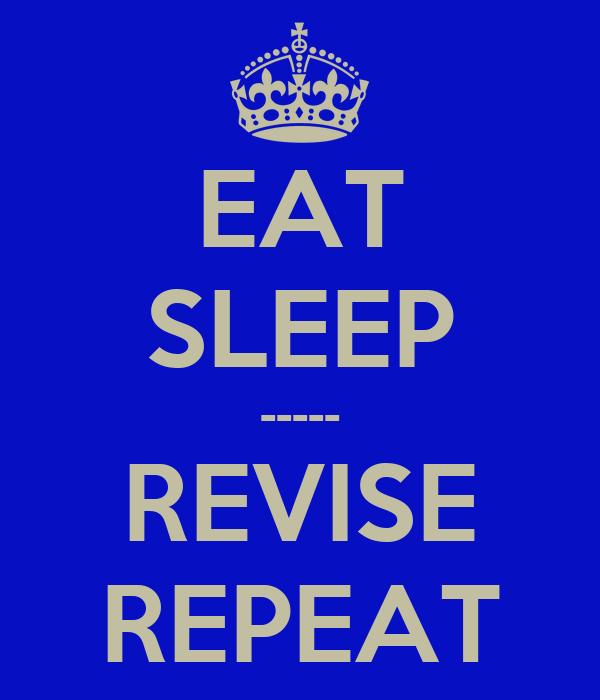 EAT SLEEP ----- REVISE REPEAT