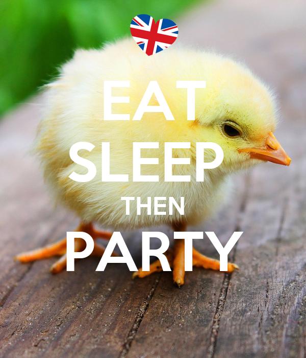 EAT SLEEP  THEN PARTY