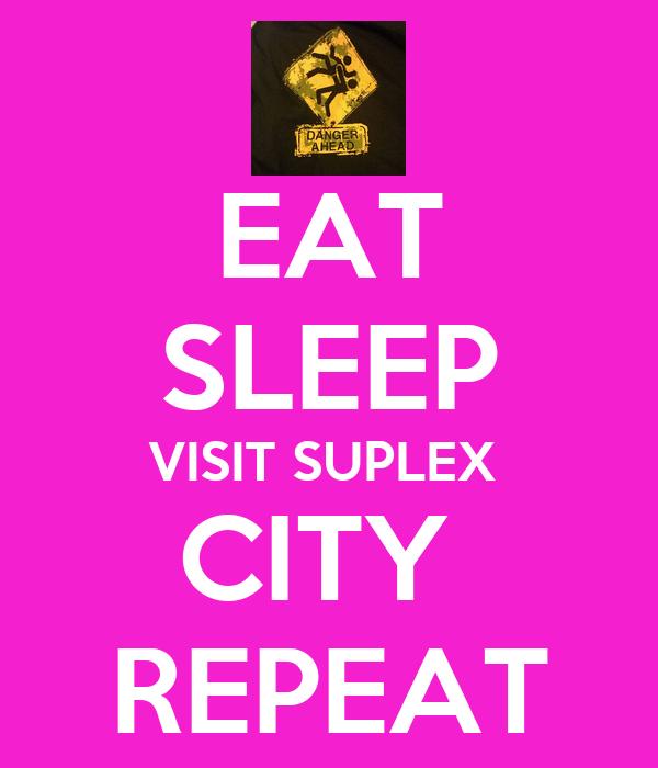 EAT SLEEP VISIT SUPLEX  CITY  REPEAT