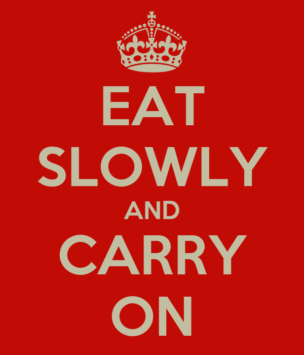 EAT SLOWLY AND CARRY ON
