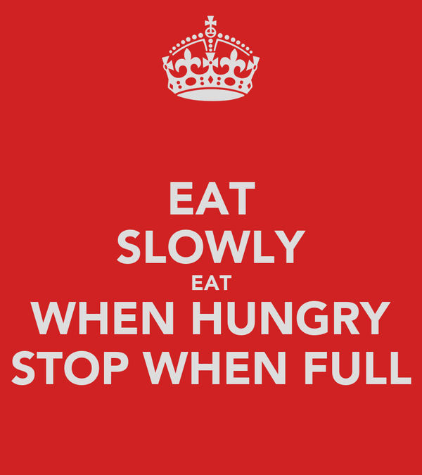 EAT SLOWLY EAT WHEN HUNGRY STOP WHEN FULL