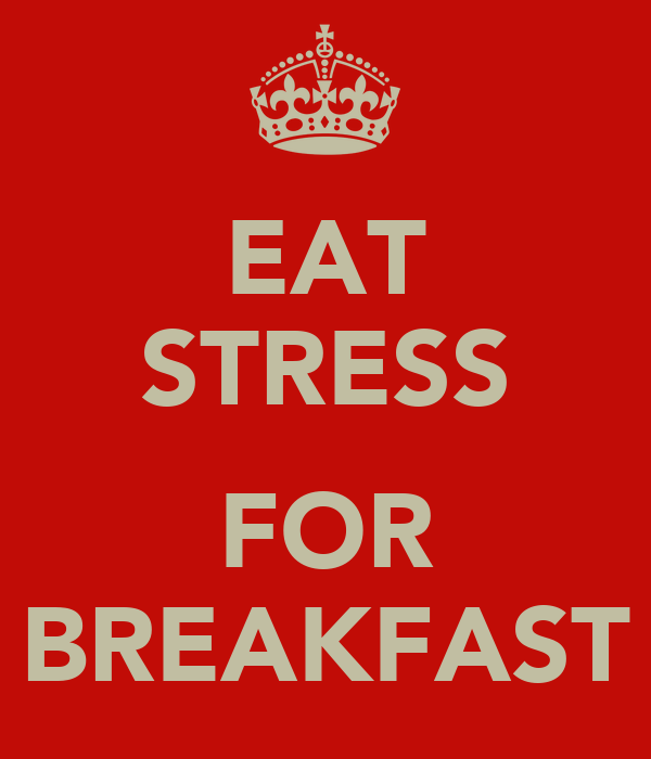 EAT STRESS  FOR BREAKFAST