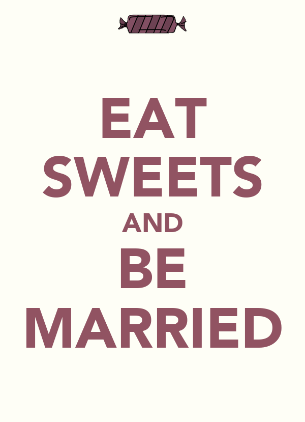 EAT SWEETS AND BE MARRIED