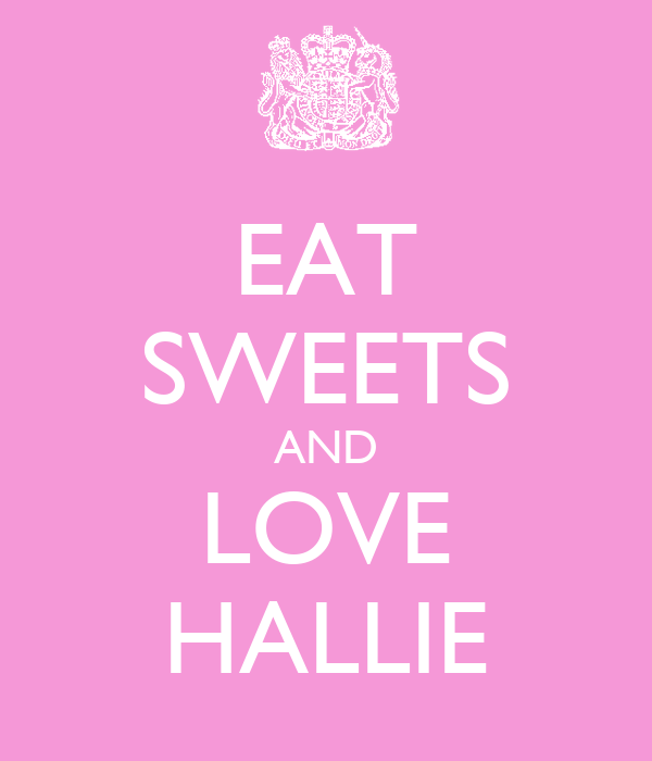 EAT SWEETS AND LOVE HALLIE