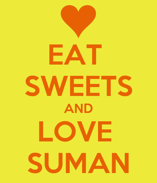 EAT  SWEETS AND LOVE  SUMAN