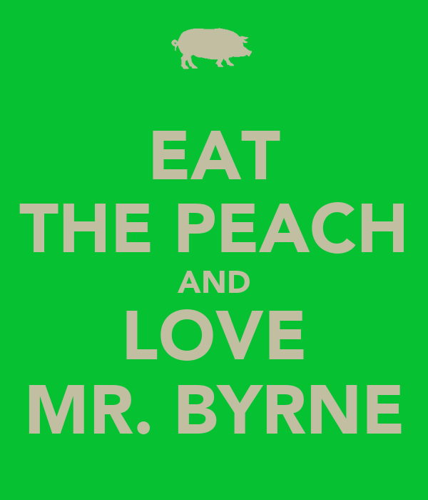 EAT THE PEACH AND LOVE MR. BYRNE