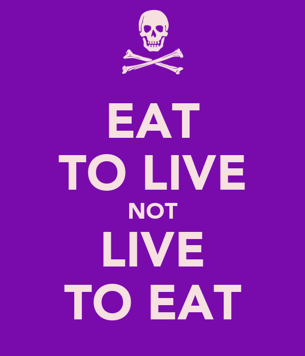EAT TO LIVE NOT LIVE TO EAT