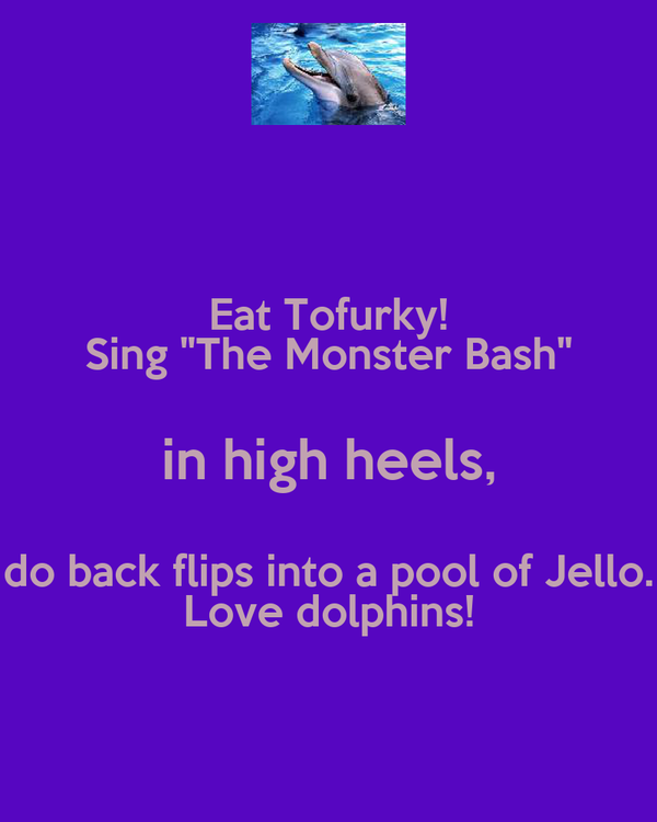 """Eat Tofurky! Sing """"The Monster Bash"""" in high heels, do back flips into a pool of Jello. Love dolphins!"""