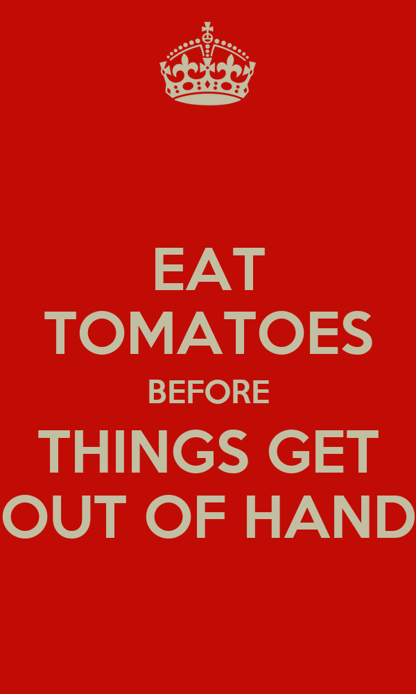 EAT TOMATOES BEFORE THINGS GET OUT OF HAND