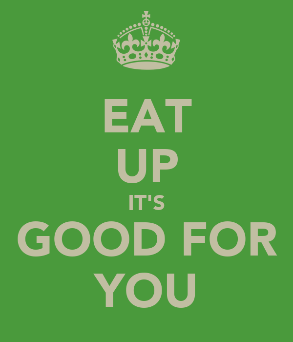 EAT UP IT'S GOOD FOR YOU