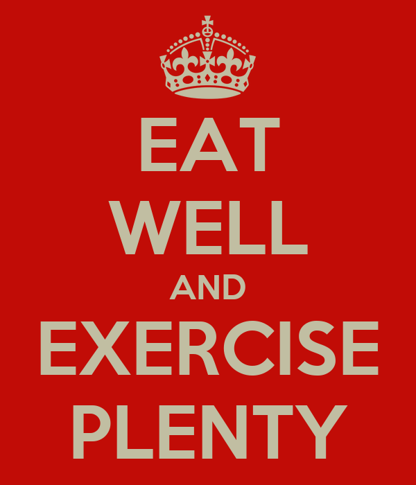 EAT WELL AND EXERCISE PLENTY
