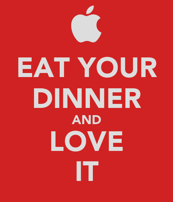 EAT YOUR DINNER AND LOVE IT