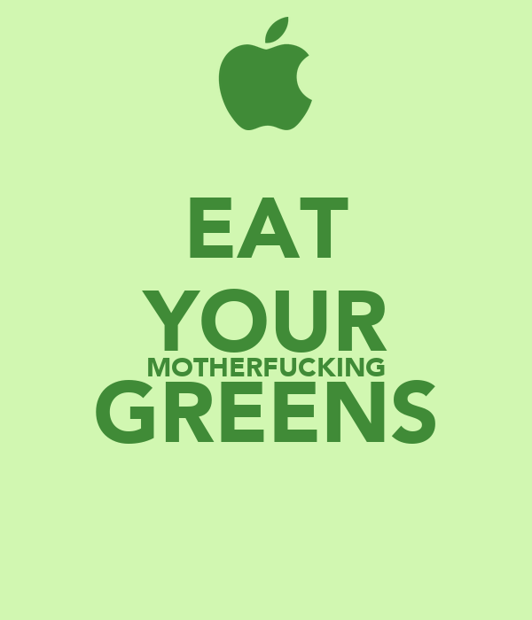 EAT YOUR MOTHERFUCKING GREENS