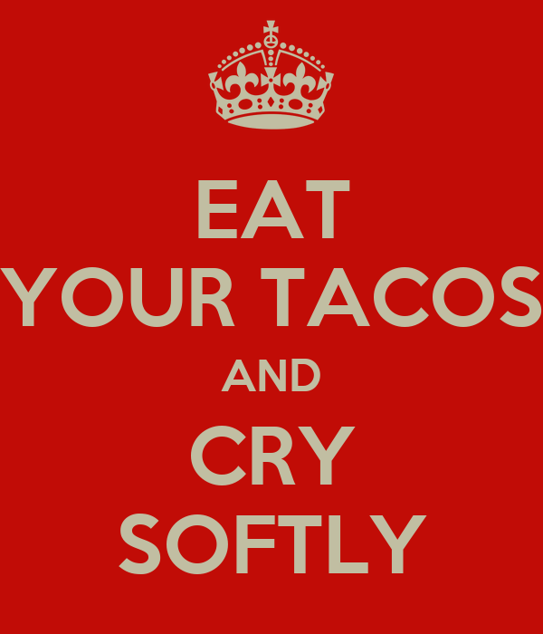 EAT YOUR TACOS AND CRY SOFTLY