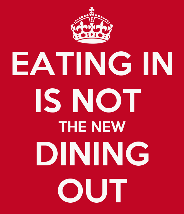 EATING IN IS NOT  THE NEW DINING OUT