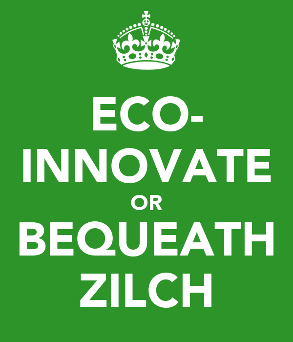 ECO- INNOVATE OR BEQUEATH ZILCH