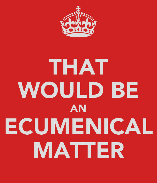 THAT WOULD BE AN ECUMENICAL MATTER