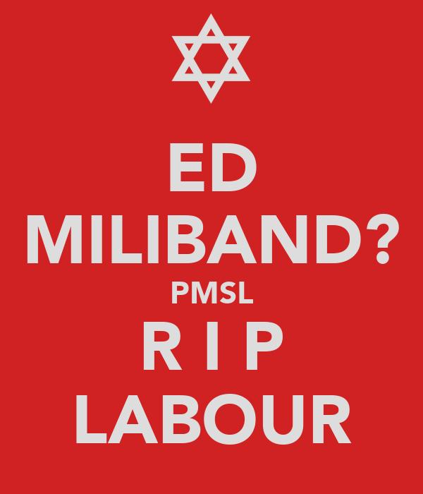 ED MILIBAND? PMSL R I P LABOUR