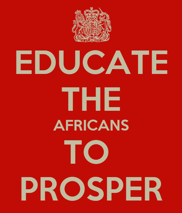 EDUCATE THE AFRICANS TO  PROSPER