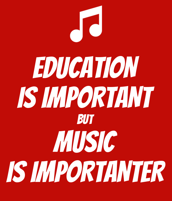 EDUCATION IS IMPORTANT BUT MUSIC IS IMPORTANTER